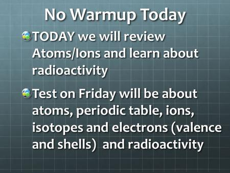 No Warmup Today TODAY we will review Atoms/Ions and learn about radioactivity Test on Friday will be about atoms, periodic table, ions, isotopes and electrons.