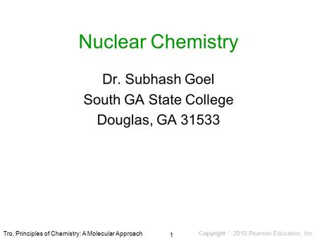 Tro, Principles of Chemistry: A Molecular Approach Nuclear Chemistry Dr. Subhash Goel South GA State College Douglas, GA 31533 1.