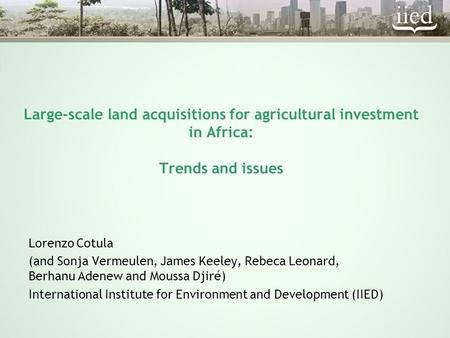 Large-scale land acquisitions for agricultural investment in Africa: Trends and issues Lorenzo Cotula (and Sonja Vermeulen, James Keeley, Rebeca Leonard,