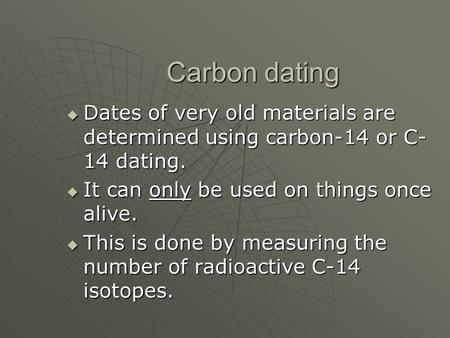 Carbon dating  Dates of very old materials are determined using carbon-14 or C- 14 dating.  It can only be used on things once alive.  This is done.