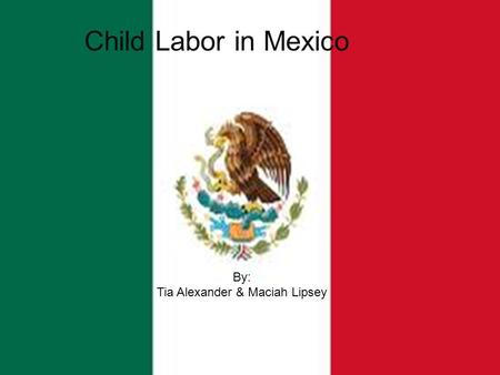 By: Tia Alexander & Maciah Lipsey Child Labor in Mexico By: Tia Alexander & Maciah Lipsey.