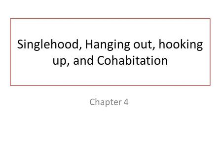 Singlehood, Hanging out, hooking up, and Cohabitation Chapter 4.