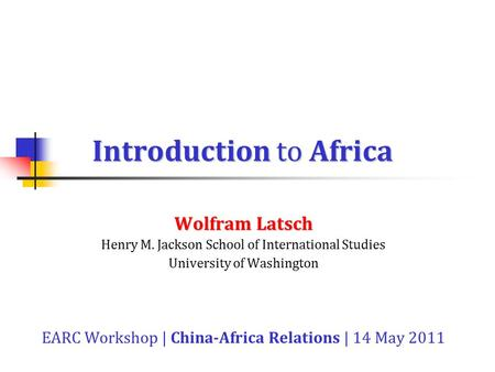 Introduction to Africa Wolfram Latsch Henry M. Jackson School of International Studies University of Washington EARC Workshop | China-Africa Relations.