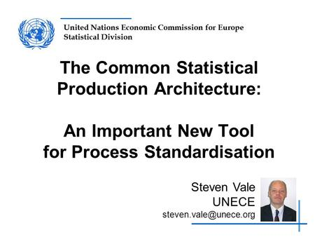 United Nations Economic Commission for Europe Statistical Division The Common Statistical Production Architecture: An Important New Tool for Process Standardisation.