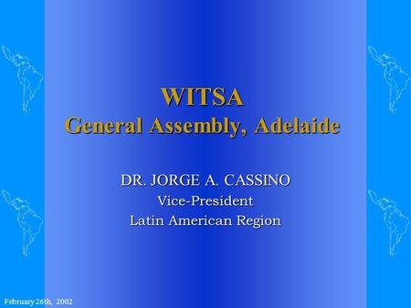 WITSA General Assembly, Adelaide DR. JORGE A. CASSINO Vice-President Latin American Region February 26th, 2002.