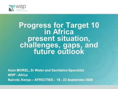 Progress for Target 10 in Africa present situation, challenges, gaps, and future outlook Alain MOREL, Sr Water and Sanitation Specialist WSP - Africa Nairobi,
