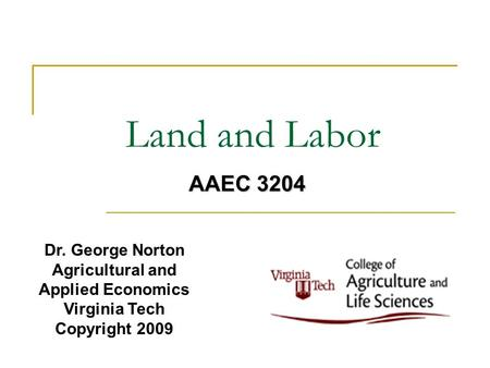 Land and Labor Dr. George Norton Agricultural and Applied Economics Virginia Tech Copyright 2009 AAEC 3204.