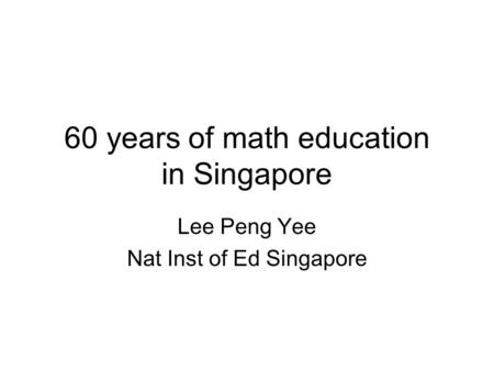 60 years of math education in Singapore Lee Peng Yee Nat Inst of Ed Singapore.