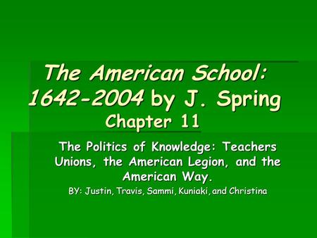 The American School: 1642-2004 by J. Spring Chapter 11 The Politics of Knowledge: Teachers Unions, the American Legion, and the American Way. BY: Justin,