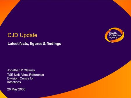12 August 2003 CJD Update Latest facts, figures & findings Jonathan P Clewley TSE Unit, Virus Reference Division, Centre for Infections 20 May 2005.