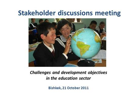 Stakeholder discussions meeting Challenges and development objectives in the education sector Bishkek, 21 October 2011.