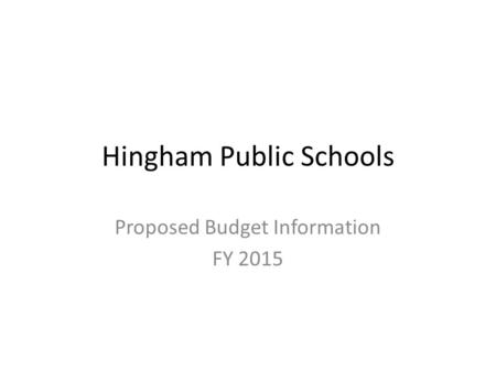 Hingham Public Schools Proposed Budget Information FY 2015.