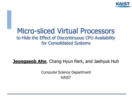 Micro-sliced Virtual Processors to Hide the Effect of Discontinuous CPU Availability for Consolidated Systems Jeongseob Ahn, Chang Hyun Park, and Jaehyuk.
