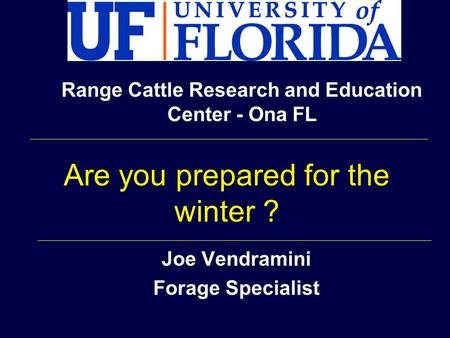 Joe Vendramini Forage Specialist Range Cattle Research and Education Center - Ona FL Are you prepared for the winter ?