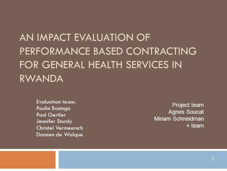 1 AN IMPACT EVALUATION OF PERFORMANCE BASED CONTRACTING FOR GENERAL HEALTH SERVICES IN RWANDA Evaluation team: Paulin Basinga Paul Gertler Jennifer Sturdy.