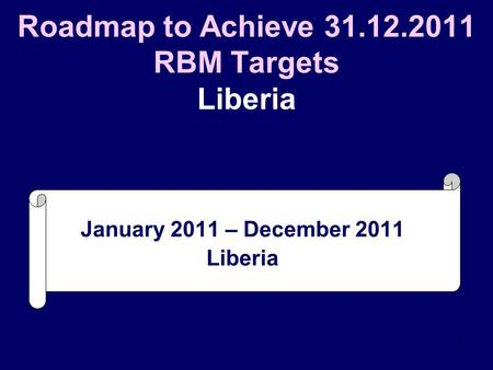1 Roadmap to Achieve 31.12.2011 RBM Targets Liberia January 2011 – December 2011 Liberia.