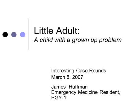 Little Adult: A child with a grown up problem Interesting Case Rounds March 8, 2007 James Huffman Emergency Medicine Resident, PGY-1.