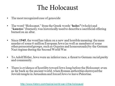 "The Holocaust The most recognized case of genocide The word ""Holocaust,"" from the Greek words ""holos"" (whole) and ""kaustos"" (burned), was historically."