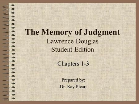 The Memory of Judgment Lawrence Douglas Student Edition Chapters 1-3 Prepared by: Dr. Kay Picart.