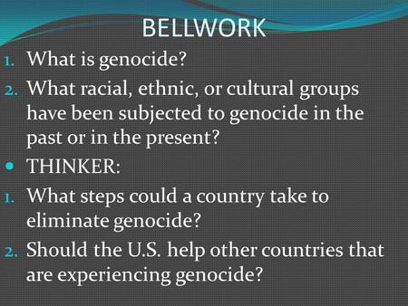 BELLWORK 1. What is genocide? 2. What racial, ethnic, or cultural groups have been subjected to genocide in the past or in the present? THINKER: 1. What.