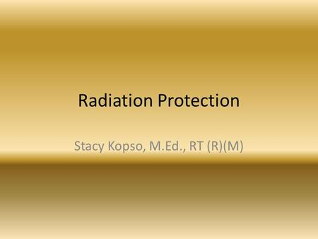 Radiation Protection Stacy Kopso, M.Ed., RT (R)(M)