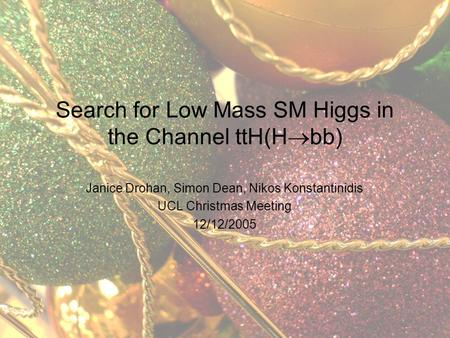Janice Drohan, Simon Dean, Nikos Konstantinidis UCL Christmas Meeting 12/12/2005 Search for Low Mass SM Higgs in the Channel ttH(H  bb)