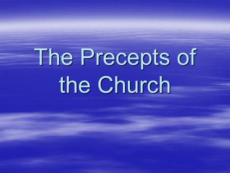 The Precepts of the Church. Six Precepts of the Church  The Magesterium teaches to obey these rules of the Church  These are the minimum standards of.