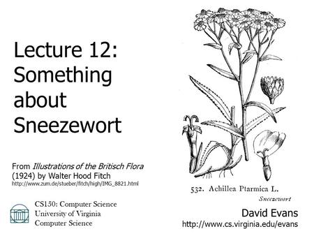 David Evans  CS150: Computer Science University of Virginia Computer Science Lecture 12: Something about Sneezewort From.