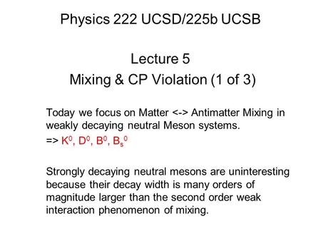 Physics 222 UCSD/225b UCSB Lecture 5 Mixing & CP Violation (1 of 3) Today we focus on Matter Antimatter Mixing in weakly decaying neutral Meson systems.