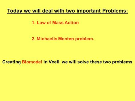 Today we will deal with two important Problems: 1.Law of Mass Action 2. Michaelis Menten problem. Creating Biomodel in Vcell we will solve these two problems.