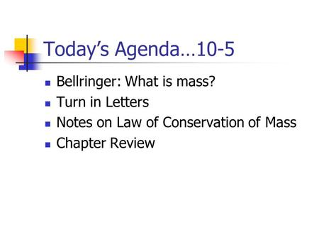 Today's Agenda…10-5 Bellringer: What is mass? Turn in Letters Notes on Law of Conservation of Mass Chapter Review.