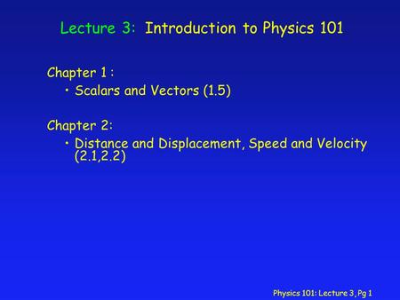 Physics 101: Lecture 3, Pg 1 Lecture 3: Introduction to Physics 101 Chapter 1 : Scalars and Vectors (1.5) Chapter 2: Distance and Displacement, Speed and.