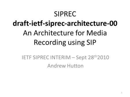 1 SIPREC draft-ietf-siprec-architecture-00 An Architecture for Media Recording using SIP IETF SIPREC INTERIM – Sept 28 th 2010 Andrew Hutton.
