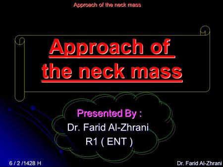 Dr. Farid Al-Zhrani 6 / 2 /1428 H Approach of the neck mass Presented By : Dr. Farid Al-Zhrani R1 ( ENT )