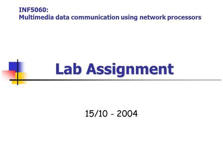 Lab Assignment 15/10 - 2004 INF5060: Multimedia data communication using network processors.