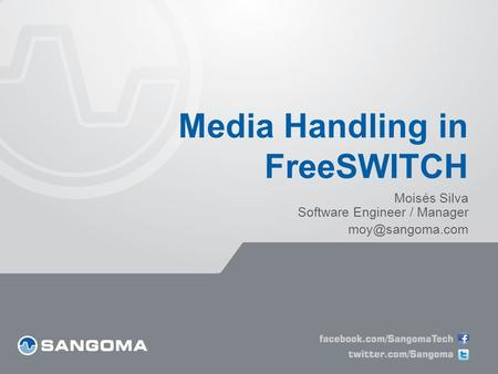 Media Handling in FreeSWITCH Moisés Silva Software Engineer / Manager