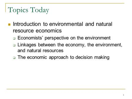 Topics Today Introduction to environmental and natural resource economics  Economists' perspective on the environment  Linkages between the economy,