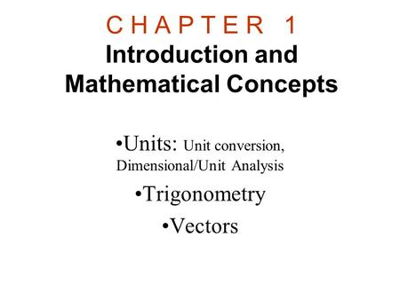 C H A P T E R 1 Introduction and Mathematical Concepts Units: Unit conversion, Dimensional/Unit Analysis Trigonometry Vectors.