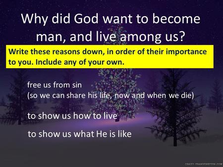 Why did God want to become man, and live among us? free us from sin (so we can share his life, now and when we die) to show us what He is like to show.