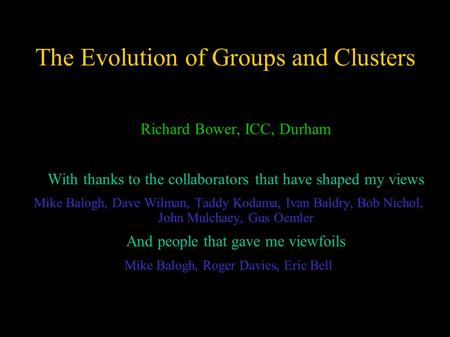 The Evolution of Groups and Clusters  Richard Bower, ICC, Durham  With thanks to the collaborators that have shaped my views Mike Balogh, Dave Wilman,