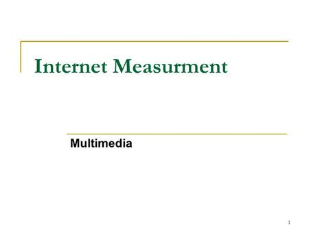 Internet Measurment Multimedia 1. Properties Challenges Tools State of the Art 2.