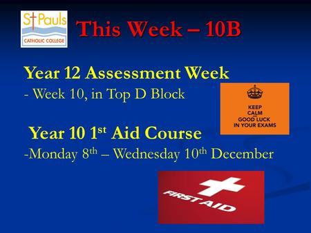 This Week – 10B This Week – 10B Year 12 Assessment Week - Week 10, in Top D Block Year 10 1 st Aid Course -Monday 8 th – Wednesday 10 th December.