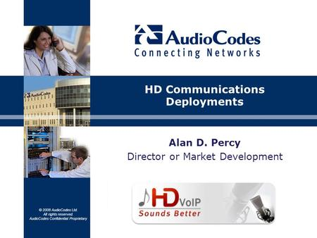 © 2008 AudioCodes Ltd. All rights reserved. AudioCodes Confidential Proprietary Alan D. Percy Director or Market Development HD Communications Deployments.