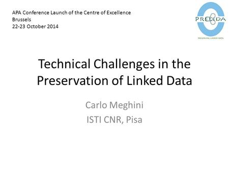 Technical Challenges in the Preservation of Linked Data Carlo Meghini ISTI CNR, Pisa APA Conference Launch of the Centre of Excellence Brussels 22-23 October.