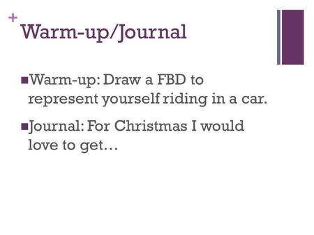 + Warm-up/Journal Warm-up: Draw a FBD to represent yourself riding in a car. Journal: For Christmas I would love to get…