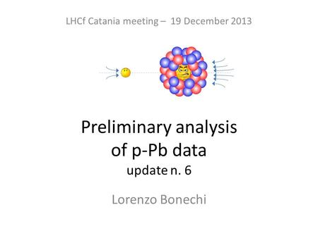 Preliminary analysis of p-Pb data update n. 6 Lorenzo Bonechi LHCf Catania meeting – 19 December 2013.
