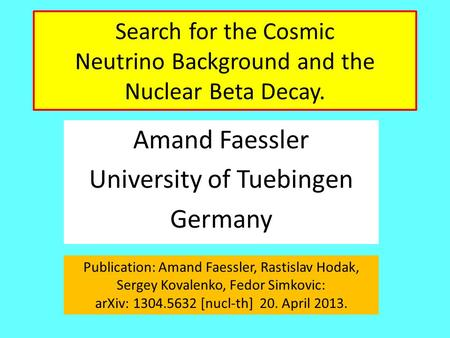 Search for the Cosmic Neutrino Background and the Nuclear Beta Decay. Amand Faessler University of Tuebingen Germany Publication: Amand Faessler, Rastislav.