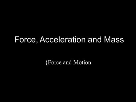 Force, Acceleration and Mass {Force and Motion. In this Activity You will further investigate the relationship between force and other quantities, using.