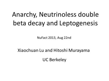 Anarchy, Neutrinoless double beta decay and Leptogenesis Xiaochuan Lu and Hitoshi Murayama NuFact 2013, Aug 22nd UC Berkeley.