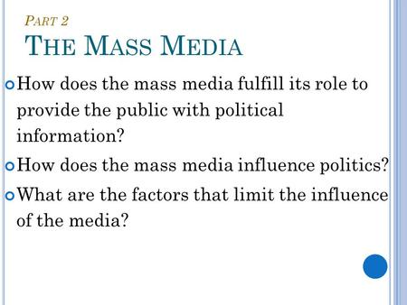 P ART 2 T HE M ASS M EDIA How does the mass media fulfill its role to provide the public with political information? How does the mass media influence.